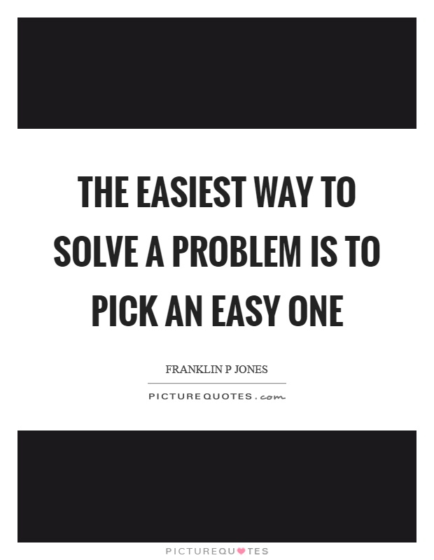 The easiest way to solve a problem is to pick an easy one Picture Quote #1