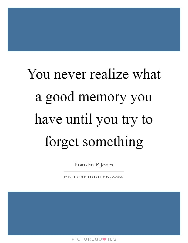 You never realize what a good memory you have until you try to forget something Picture Quote #1