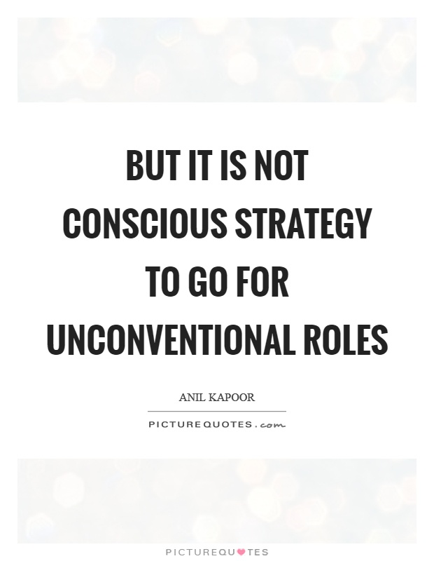 But it is not conscious strategy to go for unconventional roles Picture Quote #1