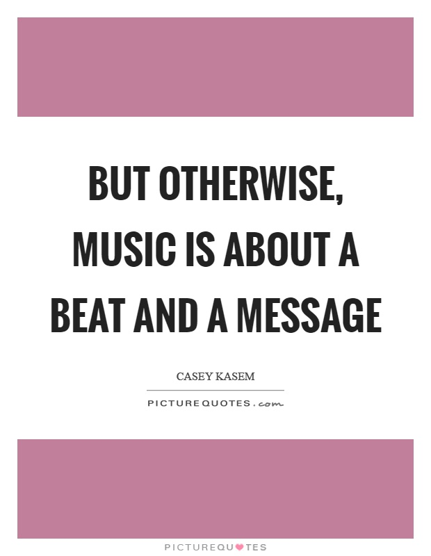 But otherwise, music is about a beat and a message Picture Quote #1