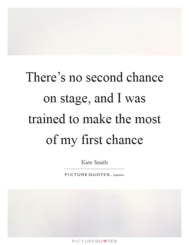 There's no second chance on stage, and I was trained to make the most of my first chance Picture Quote #1