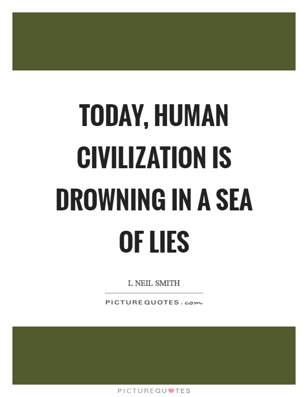 Today, human civilization is drowning in a sea of lies Picture Quote #1