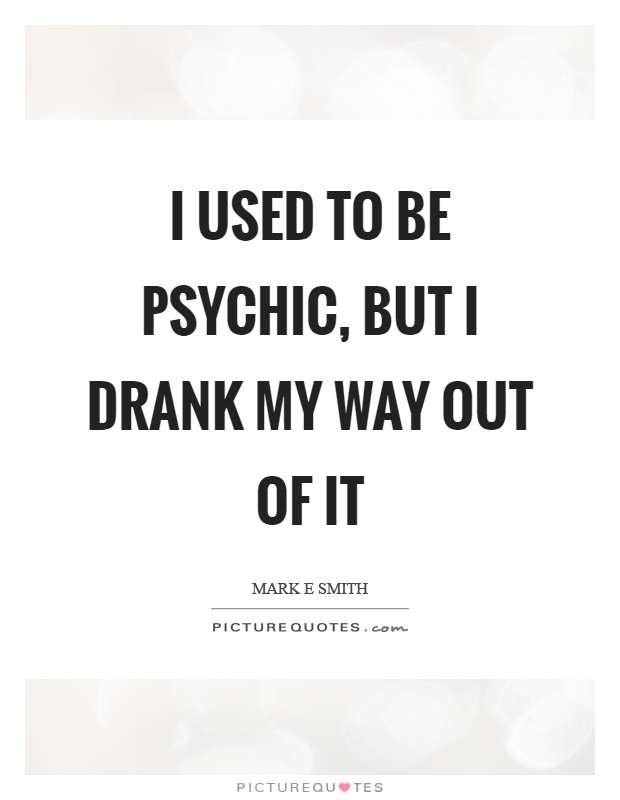 I used to be psychic, but I drank my way out of it Picture Quote #1