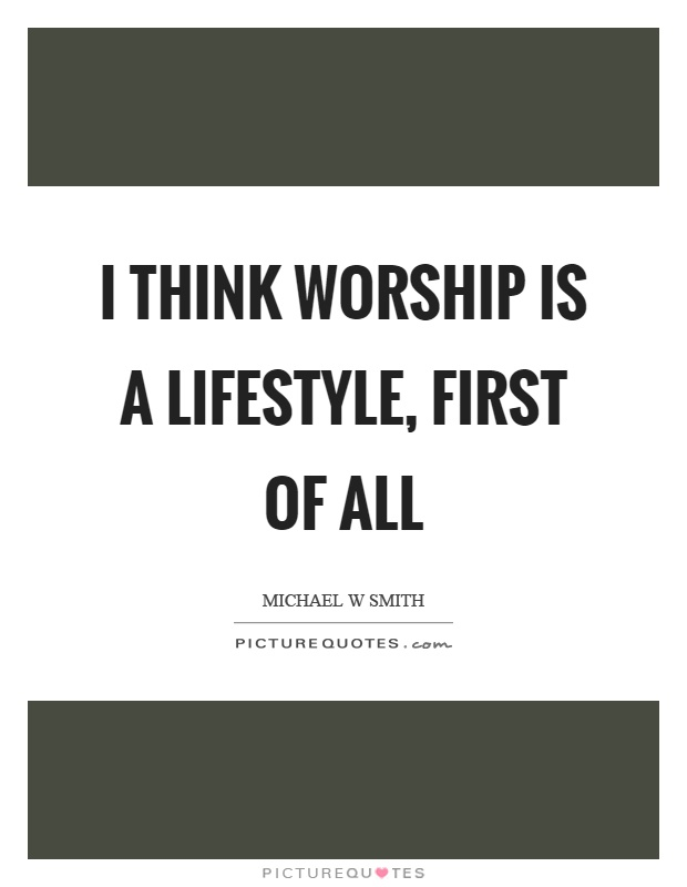 I think worship is a lifestyle, first of all Picture Quote #1