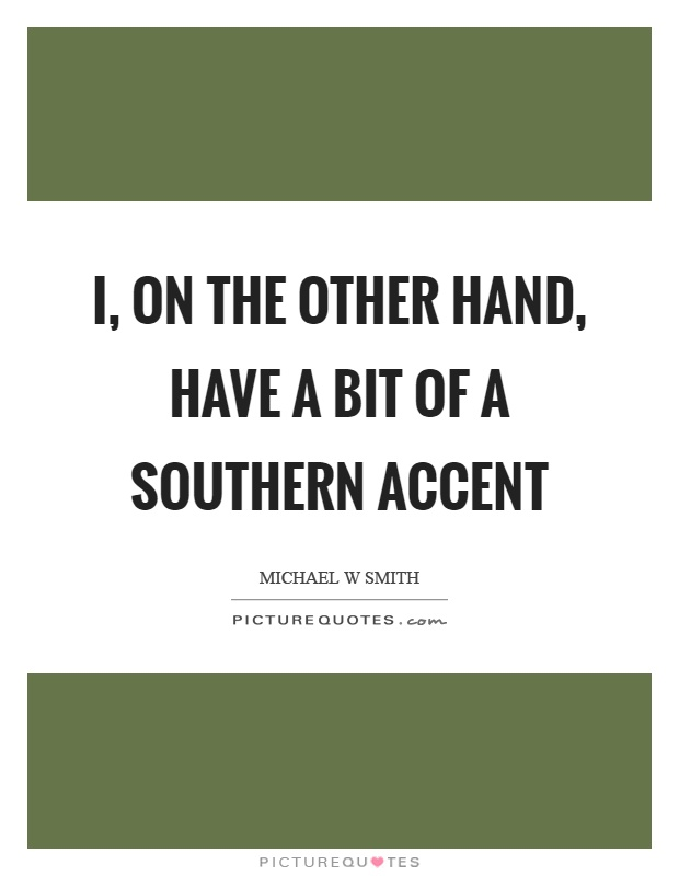 I, on the other hand, have a bit of a southern accent Picture Quote #1