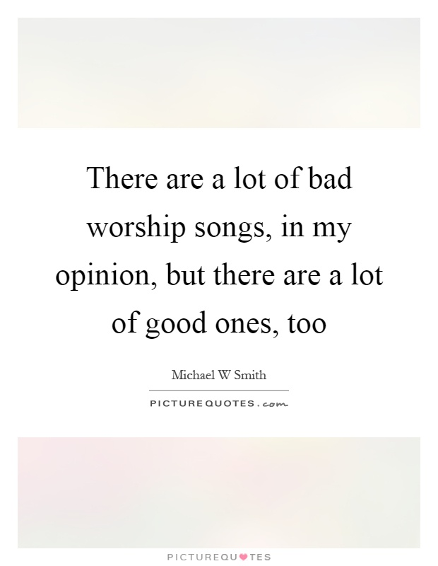 There are a lot of bad worship songs, in my opinion, but there are a lot of good ones, too Picture Quote #1