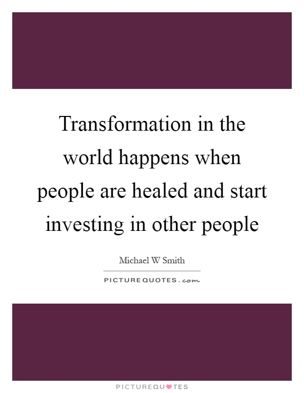Transformation in the world happens when people are healed and start investing in other people Picture Quote #1