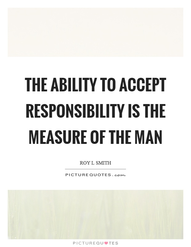 The ability to accept responsibility is the measure of the man Picture Quote #1