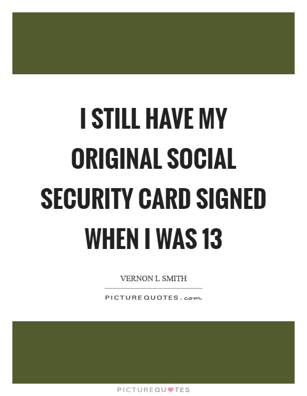 I still have my original social security card signed when I was 13 Picture Quote #1