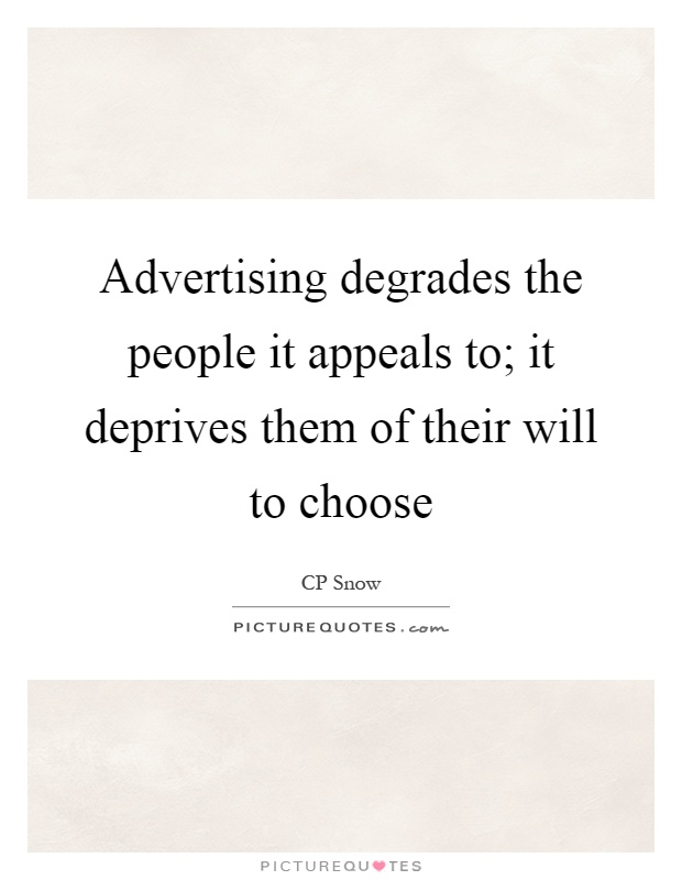 Advertising degrades the people it appeals to; it deprives them of their will to choose Picture Quote #1