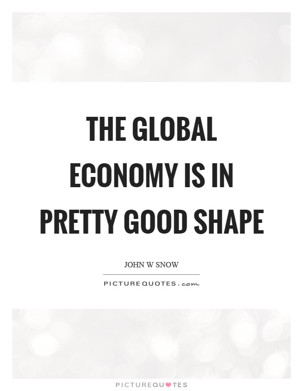 The global economy is in pretty good shape Picture Quote #1