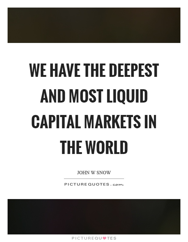 We have the deepest and most liquid capital markets in the world Picture Quote #1