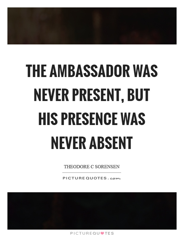 The ambassador was never present, but his presence was never absent Picture Quote #1