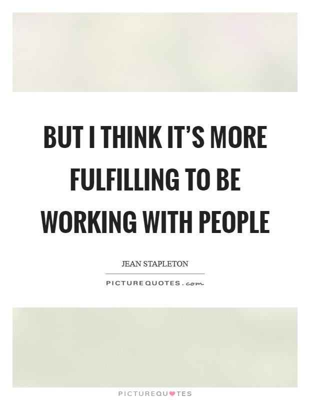 But I think it's more fulfilling to be working with people Picture Quote #1