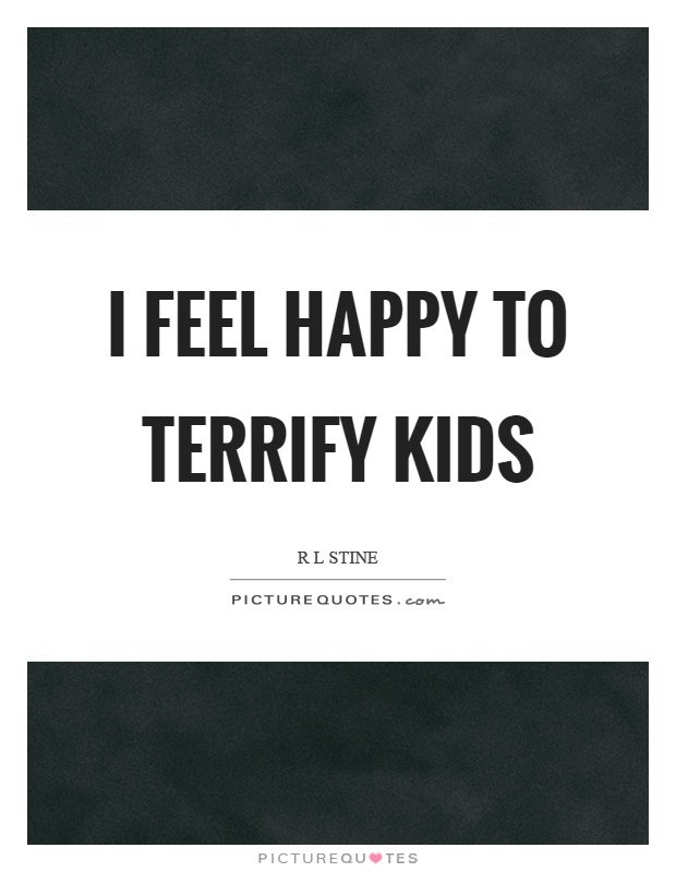 I feel happy to terrify kids Picture Quote #1