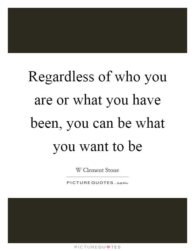 Regardless of who you are or what you have been, you can be what you want to be Picture Quote #1