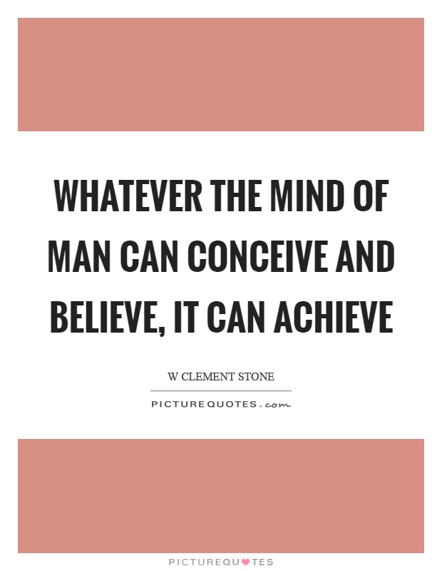 Whatever the mind of man can conceive and believe, it can achieve Picture Quote #1