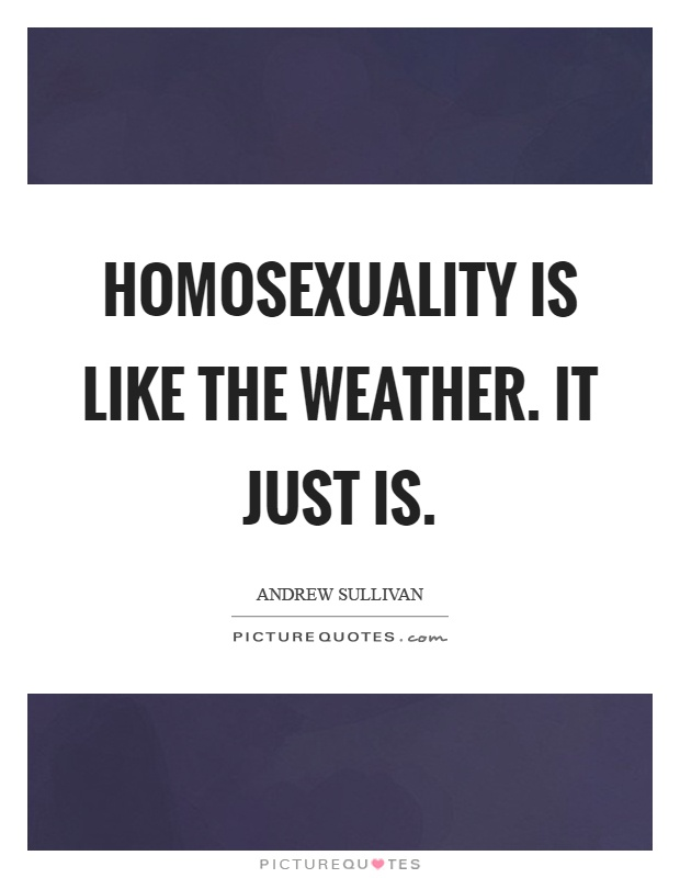Homosexuality is like the weather. It just is Picture Quote #1