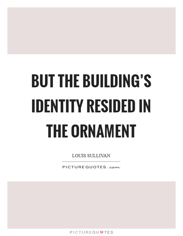 But the building's identity resided in the ornament Picture Quote #1