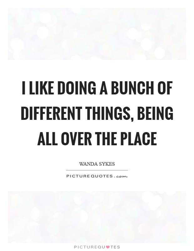 I like doing a bunch of different things, being all over the place Picture Quote #1