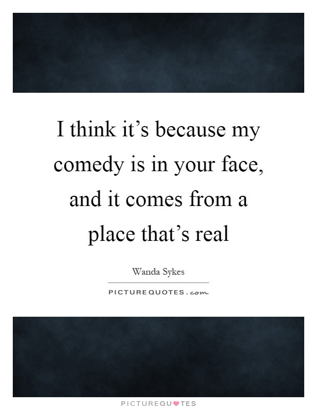 I think it's because my comedy is in your face, and it comes from a place that's real Picture Quote #1