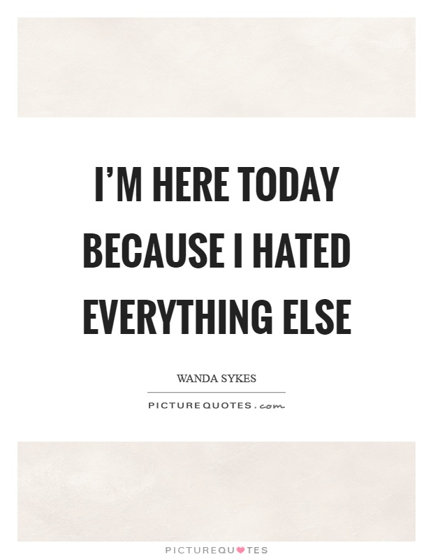 I'm here today because I hated everything else Picture Quote #1