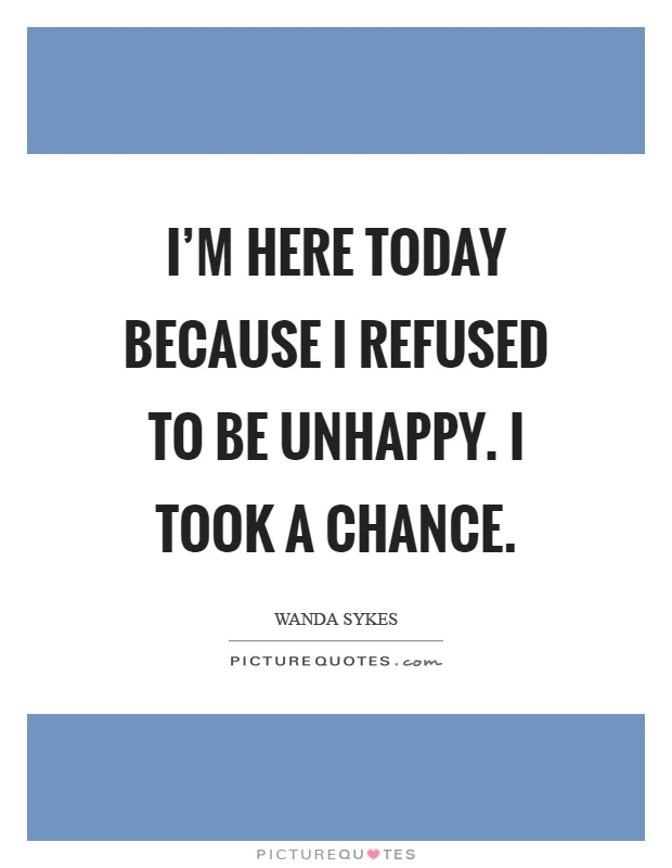 I'm here today because I refused to be unhappy. I took a chance Picture Quote #1