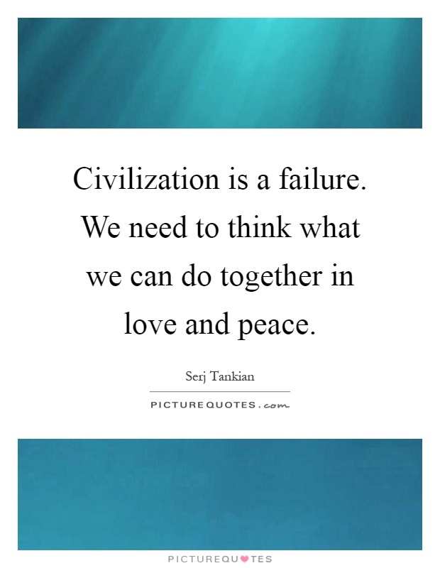 Civilization is a failure. We need to think what we can do together in love and peace Picture Quote #1