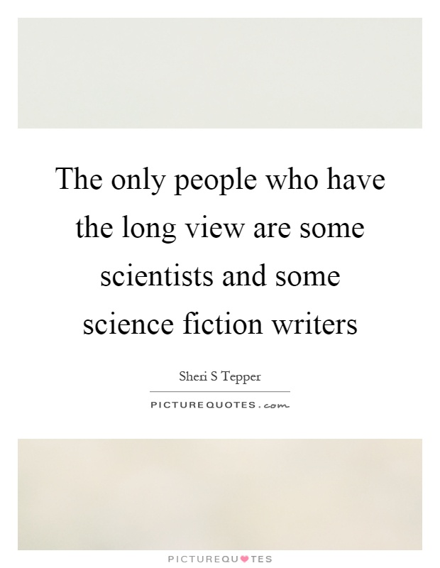 The only people who have the long view are some scientists and some science fiction writers Picture Quote #1