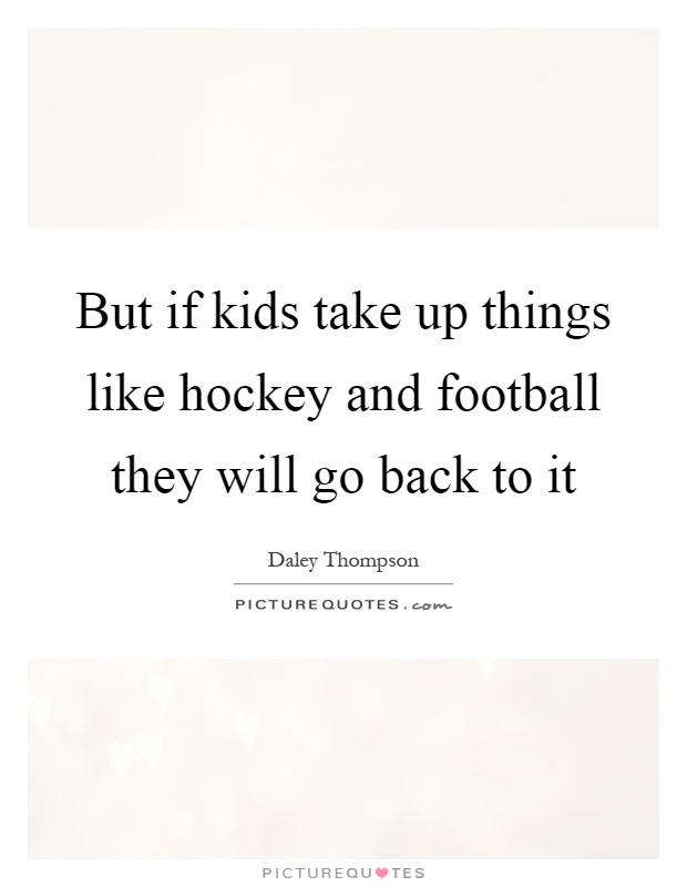 But if kids take up things like hockey and football they will go back to it Picture Quote #1