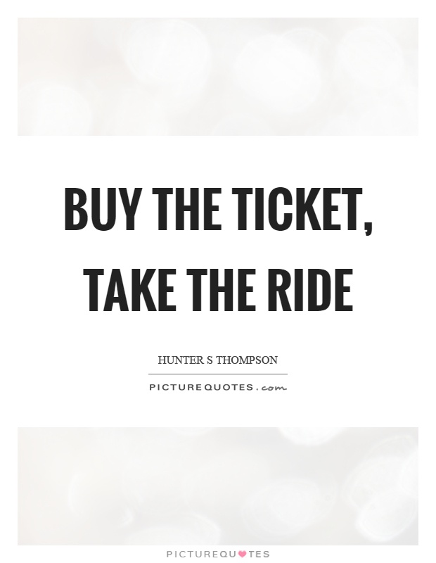 Buy the ticket, take the ride Picture Quote #1