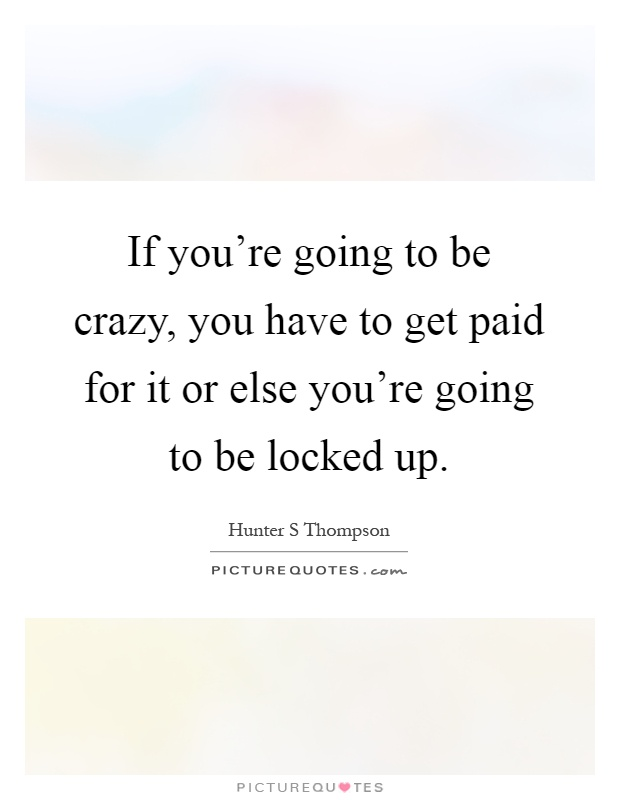 If you're going to be crazy, you have to get paid for it or else you're going to be locked up Picture Quote #1