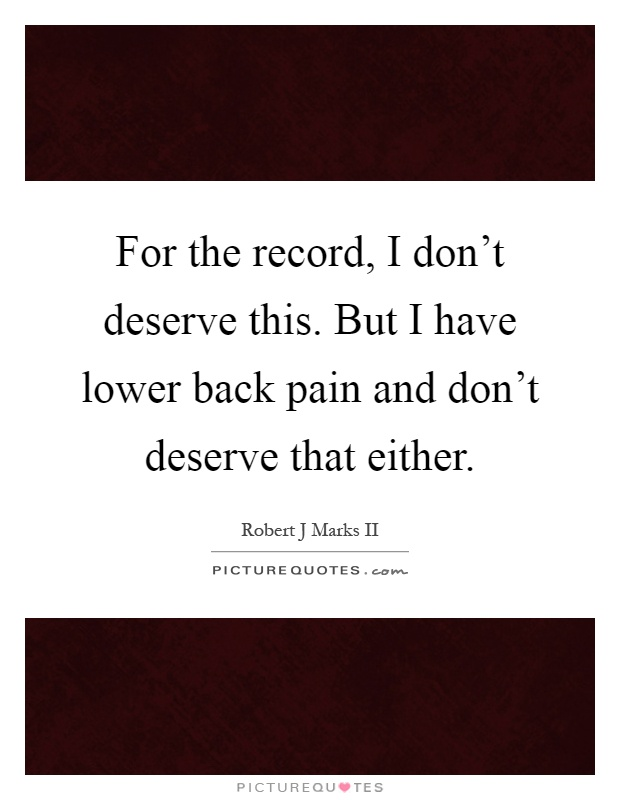 For the record, I don't deserve this. But I have lower back pain and don't deserve that either Picture Quote #1