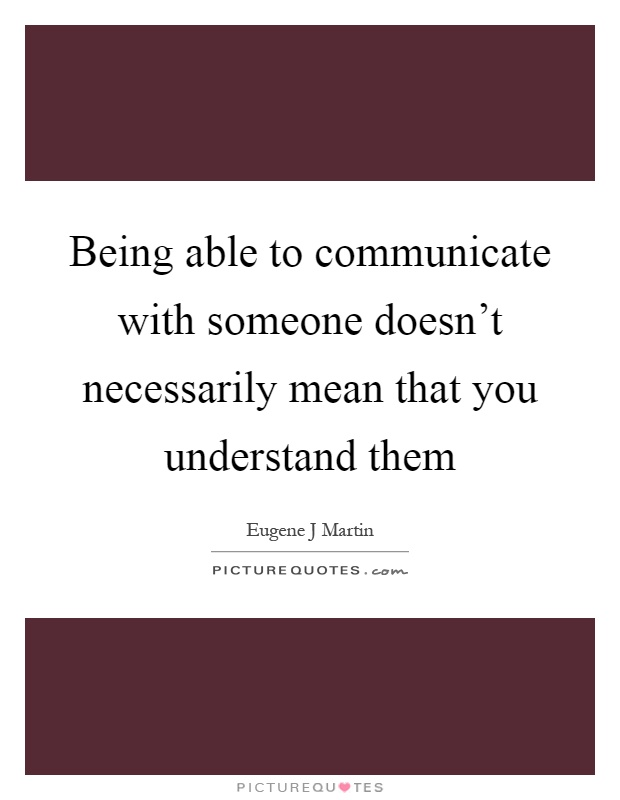 Being able to communicate with someone doesn't necessarily mean that you understand them Picture Quote #1