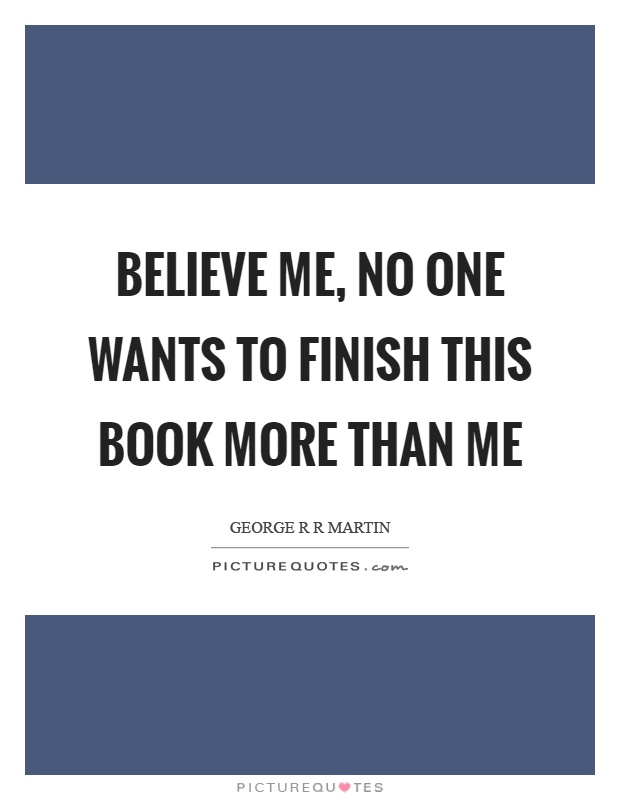 Believe me, no one wants to finish this book more than me Picture Quote #1