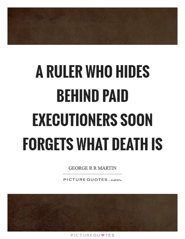 A ruler who hides behind paid executioners soon forgets what death is Picture Quote #1