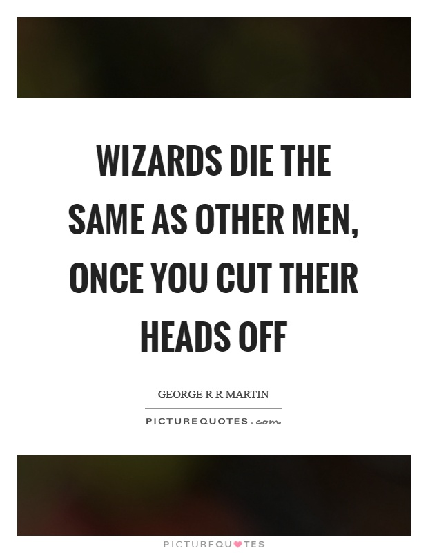 Wizards die the same as other men, once you cut their heads off Picture Quote #1
