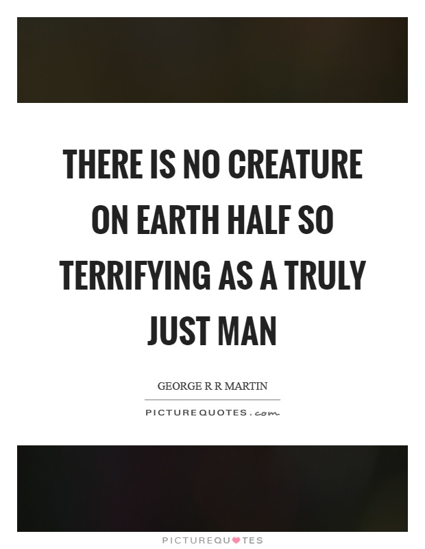 There is no creature on earth half so terrifying as a truly just man Picture Quote #1