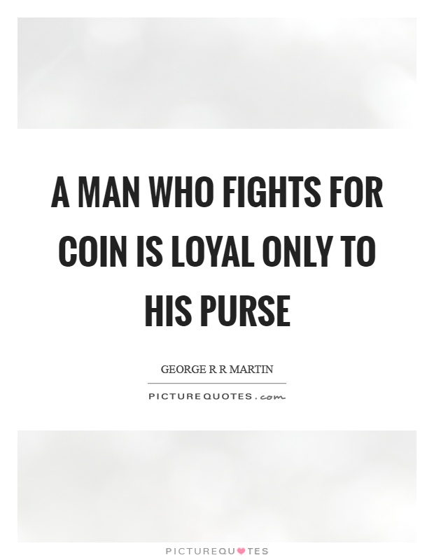 A man who fights for coin is loyal only to his purse Picture Quote #1