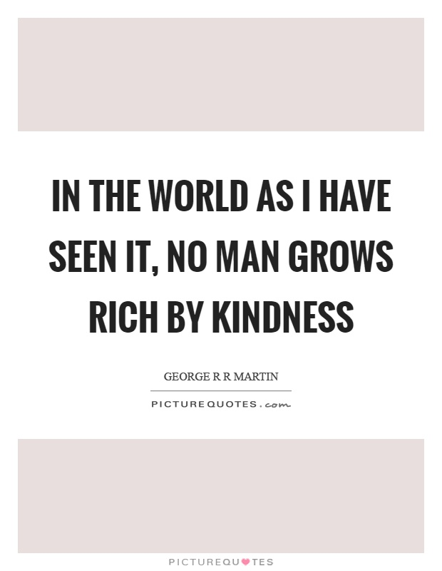 In the world as I have seen it, no man grows rich by kindness Picture Quote #1