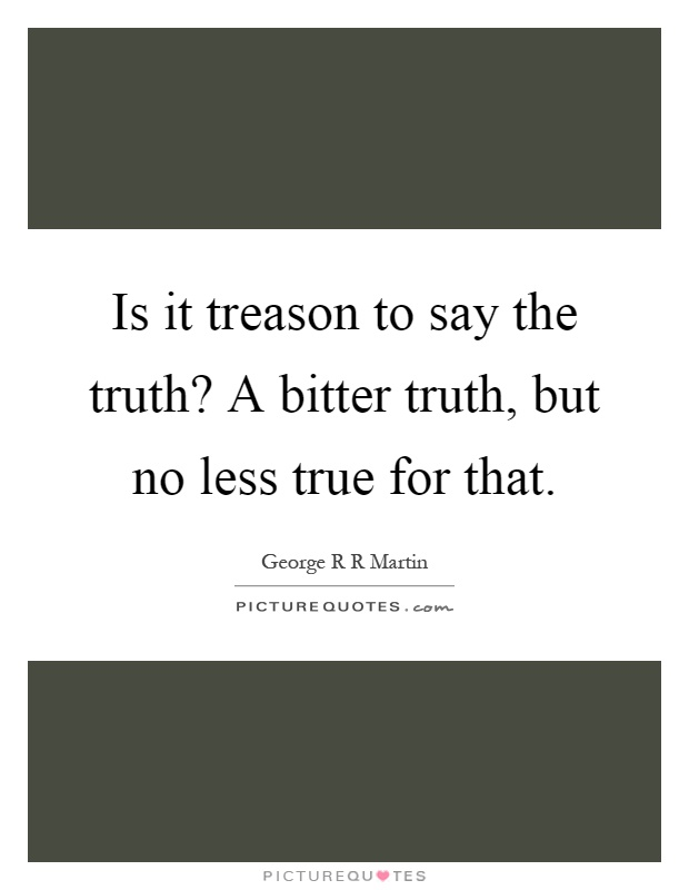 Is it treason to say the truth? A bitter truth, but no less true for that Picture Quote #1