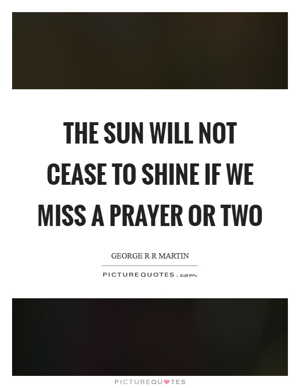 The sun will not cease to shine if we miss a prayer or two Picture Quote #1