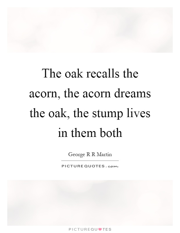 The oak recalls the acorn, the acorn dreams the oak, the stump lives in them both Picture Quote #1