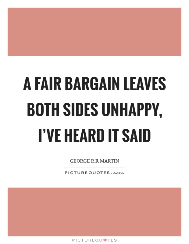 A fair bargain leaves both sides unhappy, I've heard it said Picture Quote #1