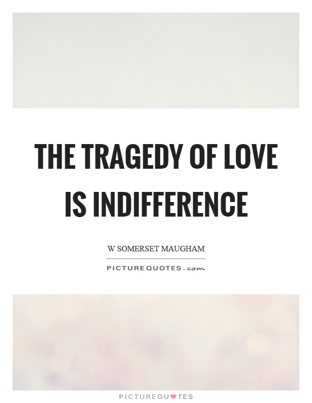 The tragedy of love is indifference Picture Quote #1