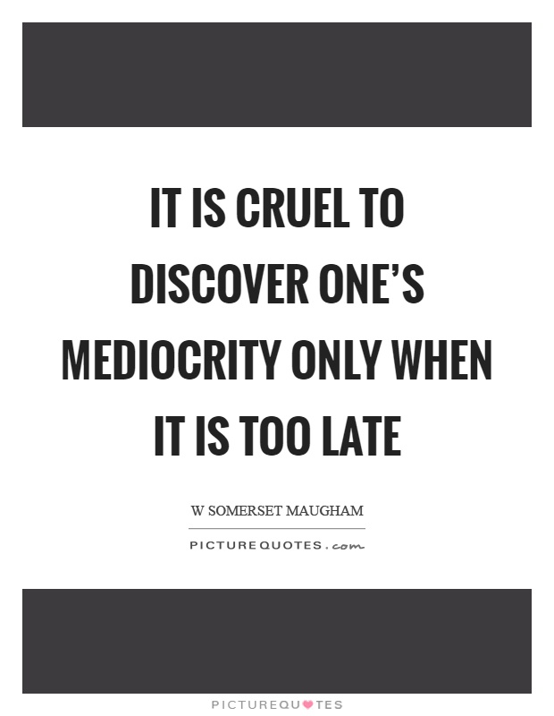 It is cruel to discover one's mediocrity only when it is too late Picture Quote #1