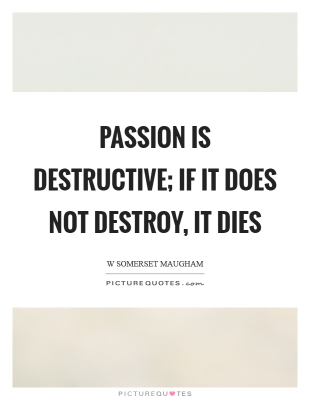 Passion is destructive; if it does not destroy, it dies Picture Quote #1