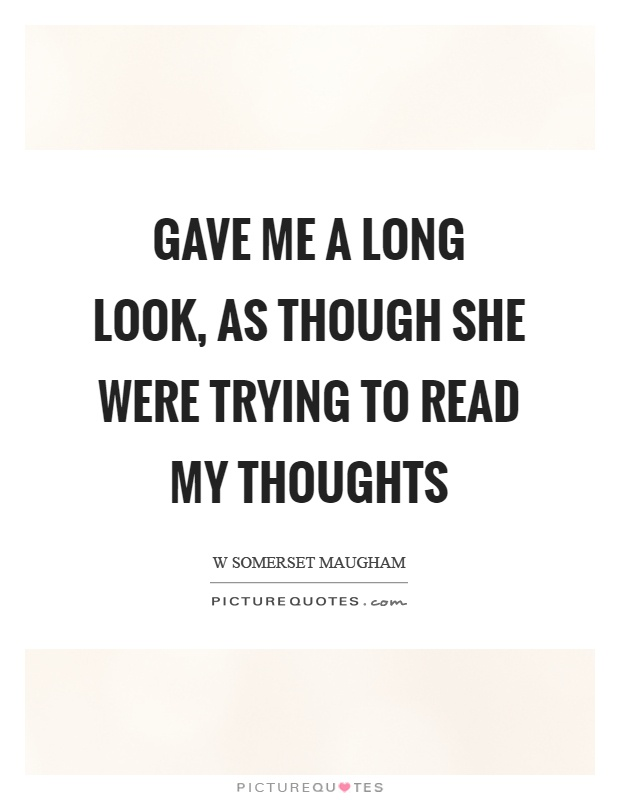 Gave me a long look, as though she were trying to read my thoughts Picture Quote #1