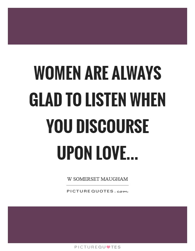 Women are always glad to listen when you discourse upon love Picture Quote #1