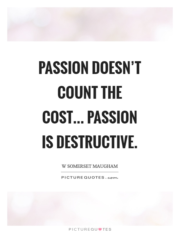 Passion doesn't count the cost... Passion is destructive Picture Quote #1